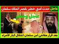 عاجل قبل قليل : قصر الملك سلمان يهتز بعد اعتقال واهانة الأمراء وقرار عاجل لبن سلمان