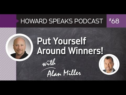 Put Yourself Around Winners with Alan Miller : Howard Speaks
