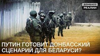 Путин готовит Донбасский сценарий для Беларуси? | «Донбасc.Реалии»