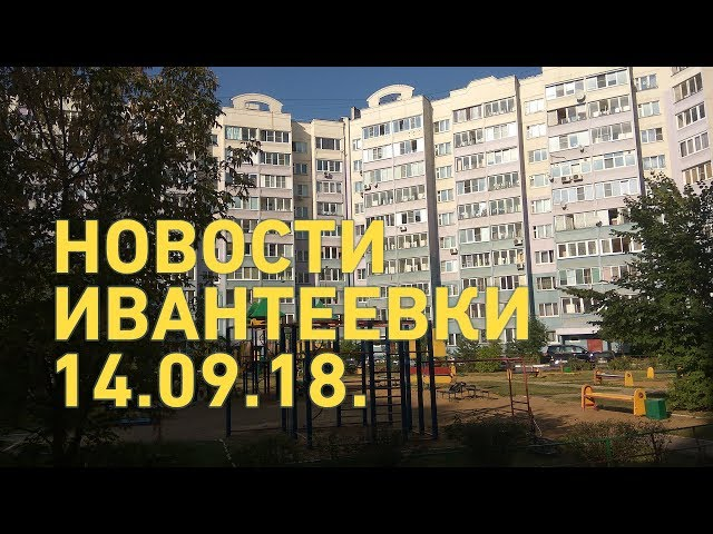 Новости Ивантеевки от 14.09.18.