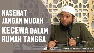 nasehat jangan mudah kecewa dalam rumah tangga, Ustadz DR Khalid Basalamah, MA