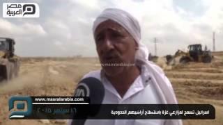 مصر العربية | اسرائيل تسمح لمزارعي غزة باستصلاح أراضيهم الحدودية