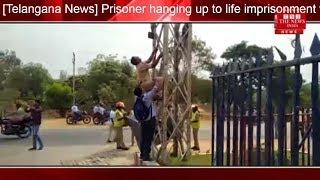 [Telangana News] Prisoner hanging up to life imprisonment threatens suicide over power pillar