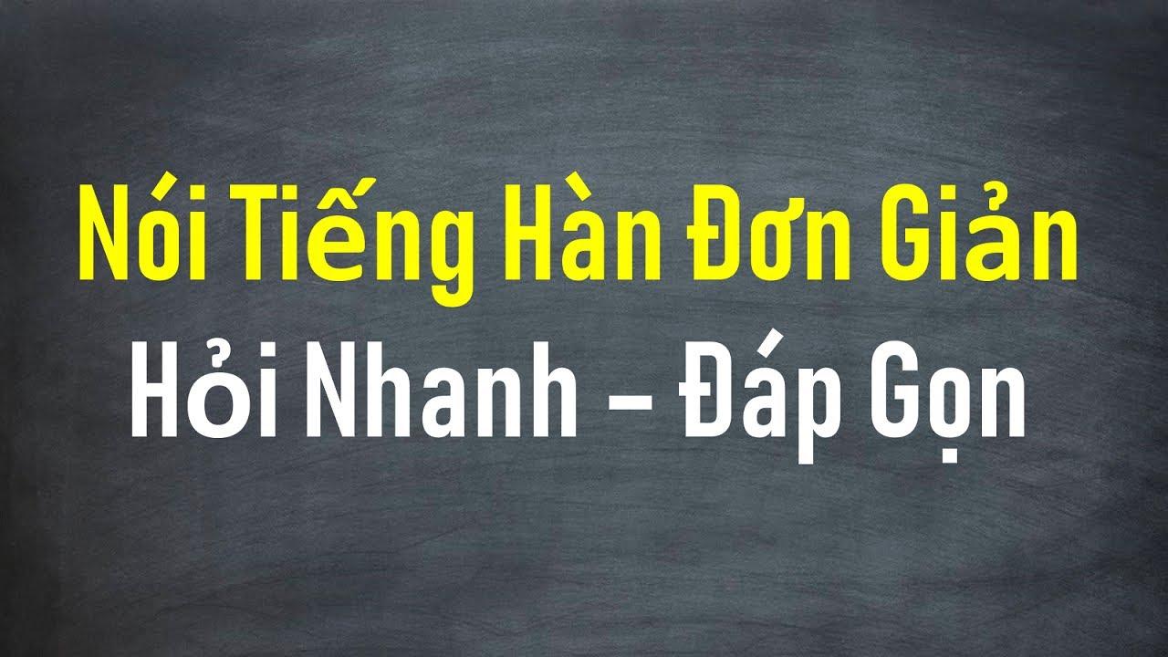 Nói Tiếng Hàn Đơn Giản, Hỏi Nhanh Đáp Gọn | Hàn Quốc Sarang