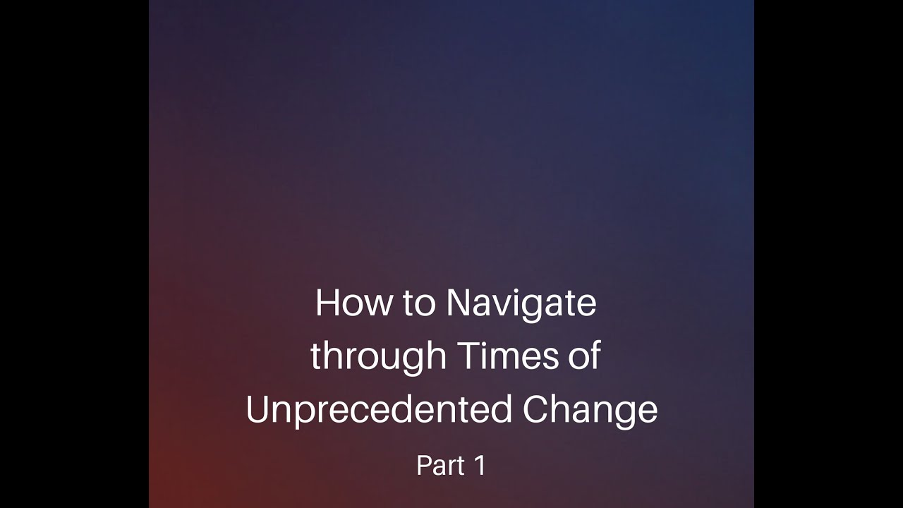 Navigating through times of unprecedented change. Part 1