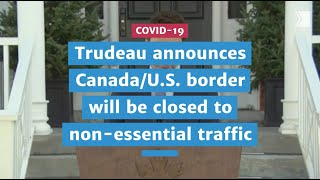 Trudeau announces Canada/U.S. border will be closed to non-essential traffic | COVID-19