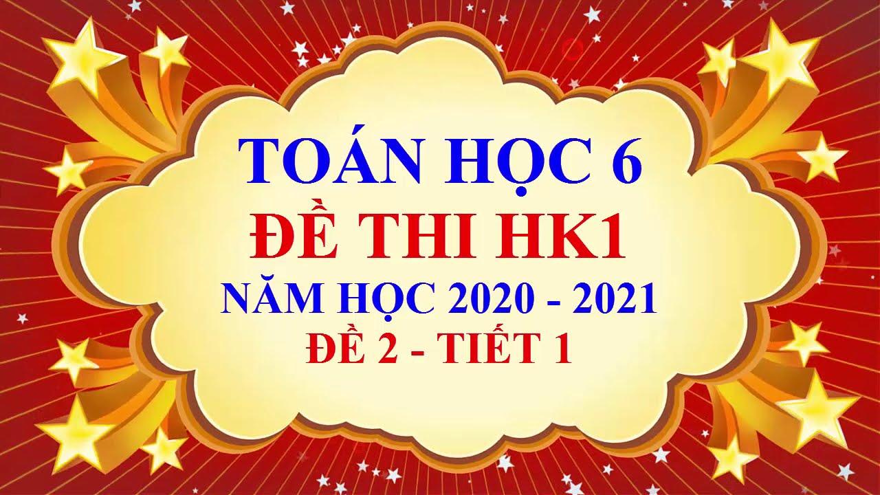 Toán học lớp 6 – Đề thi học kì 1 – Năm học 2020 2021 – Đề 2  – Tiết 1