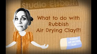 What to do with *Rubbish Air Drying Clay*!?!