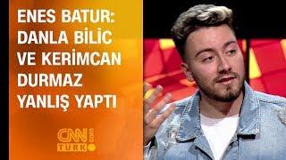Enes Batur: Danla Bilic ve Kerimcan Durmaz yanlış yaptı