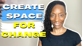 Create Space for Change and Growth