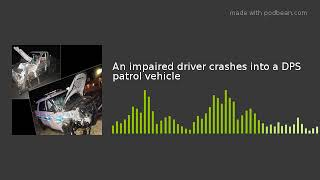 An impaired driver crashes into a DPS patrol vehicle