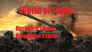 World of Tanks. Вечерний стрим. Катаем в танки!