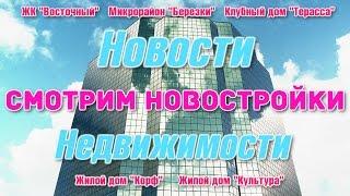 Новости недвижимости.  Новостройки Хабаровска.  Жк 'Восточный',  Микрорайон 'Березки'  и др.