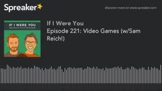 Episode 221: Video Games (w/Sam Reich!)