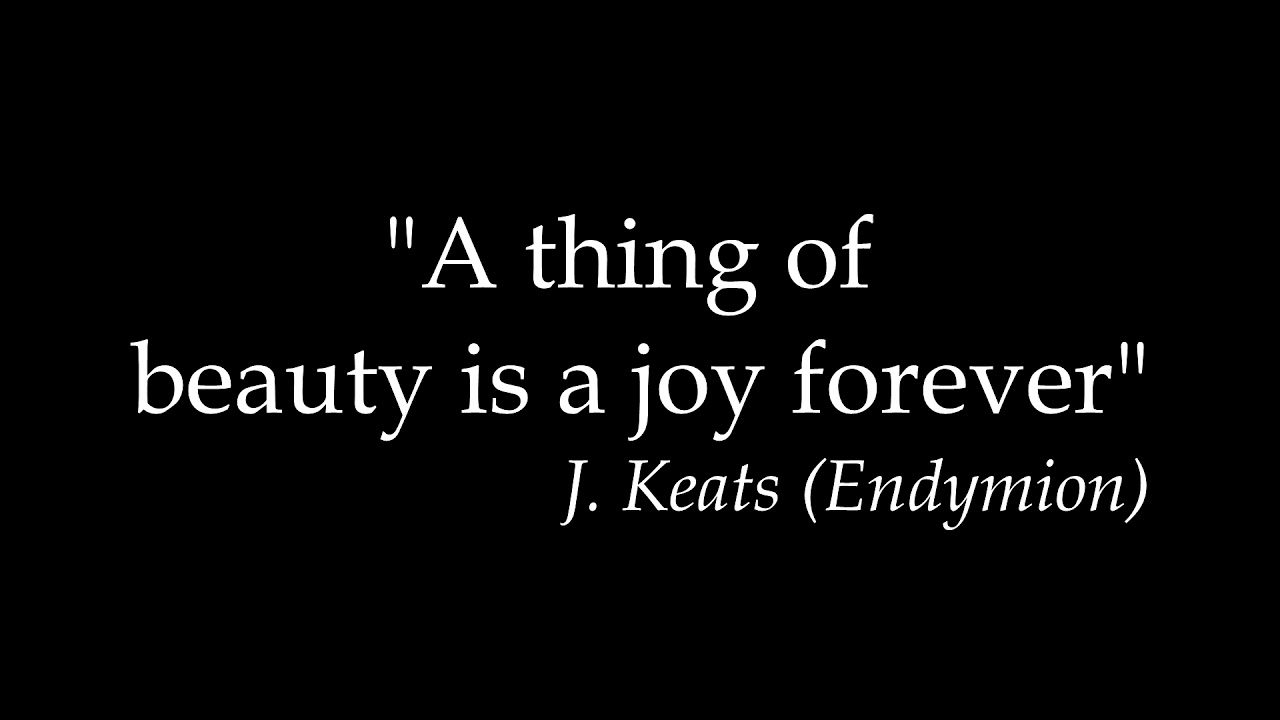 a thing of beauty by keats A thing of beauty by john keats a thing of beauty is a joy for ever: its lovliness increases it will never pass into nothingness but still will keep a bower quiet for us, and a sleep full of sweet dreams, and health, and quiet breathing.