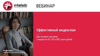 Вебинар Эффективный медиаплан для интернет-магазина с бюджетом 50, 150 и 500 тысяч рублей