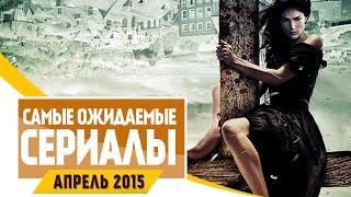 Самые Ожидаемые Сериалы 2015: АПРЕЛЬ