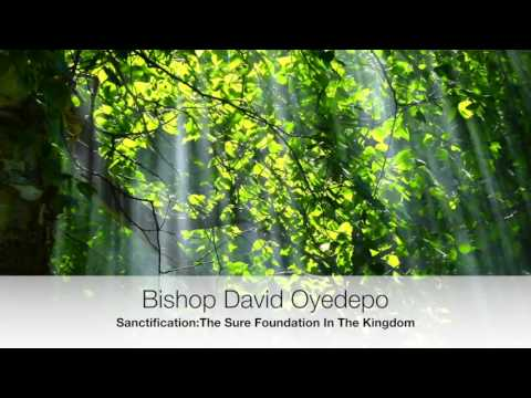 Bishop Oyedepo:Sanctification The Sure Foundation In The Faith Part 1