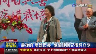 最後的高雄市長陳菊哽咽交棒許立明
