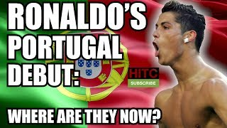 Cristiano Ronaldo's Portugal Debut: Where Are They Now?