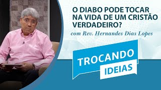 O diabo pode tocar na vida de um cristão verdadeiro? | Trocando ideias | Rev. Hernandes Dias Lopes