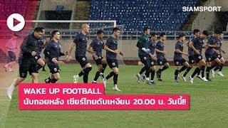 Wake Up Football | นับถอยหลัง เชียร์ไทยดับเหงียน 20.00 น. วันนี้!!
