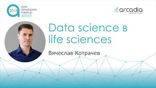 Data science в Life Sciences | Вячеслав Котрачев | AzovDevMeetup 2018