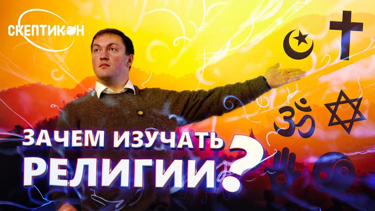 ЗАЧЕМ ИЗУЧАТЬ РЕЛИГИИ? - Павел Костылев \ СКЕПТИКОН 2019