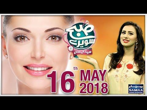 Subah Saverey Samaa Kay Saath | SAMAA TV | Madiha Naqvi | 16 May 2018