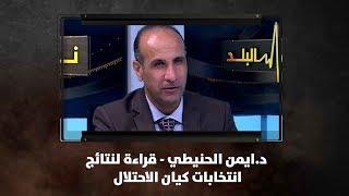 د.ايمن الحنيطي - قراءة لنتائج انتخابات كيان الاحتلال