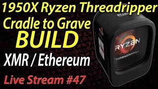 Live Episode #47 1950x Ryzen Threadripper Build Cradle to Grave! XMR / Ethereum / Rendering Machine