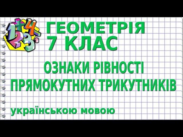 7 клас. Геометрія. ОЗНАКИ РІВНОСТІ ПРЯМОКУТНИХ ТРИКУТНИКІВ.
