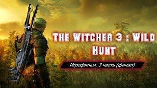The Witcher 3 : Wild Hunt [игрофильм, 3 часть (финал) ]