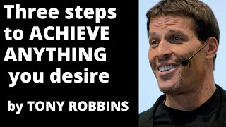 Three steps to achieve anything you desire by Tony Robbins