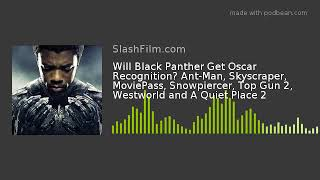 Will Black Panther Get Oscar Recognition? Ant-Man, Skyscraper, MoviePass, Snowpiercer, Top Gun 2, We
