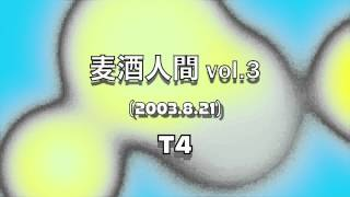麦酒人間 vol.3 (2003.8.21) performed by T4