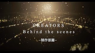 CREATORS Behind The Scenes「制作部篇」