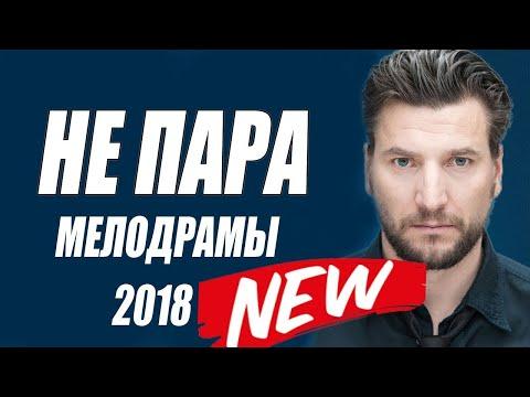 НЕ ПАРА Шикарный Фильм Мелодрама /Русские мелодрамы 2018 новинки