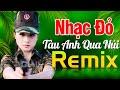 TÀU ANH QUA NÚI REMIX - Nhạc Đỏ Cách Mạng Tiền Chiến DJ Remix Bass Căng Sôi Động