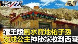 藏王陵風水寶地佑子孫 文成公主神秘嫁妝到西藏 - 關鍵時刻精選 劉燦榮 馬西屏 眭澔平 丁學偉