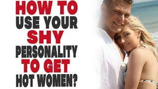 How to use your shy personality to get hot women?