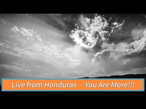 Hi from Honduras  YOU ARE MORE!!