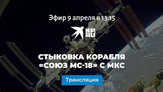 Стыковка корабля Союз МС-18 с МКС: прямая трансляция