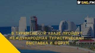 В туркменской Авазе пройдут международная туристическая выставка и форум