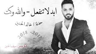 خالد الحنين / ابد لاتنفعل - ولله وكت / حفلة 2018 حصريا