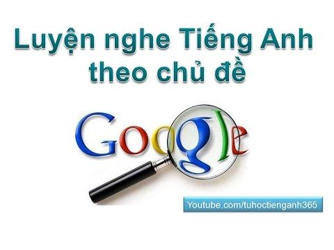 Luyện nghe tiếng anh  theo chủ đề - Google - luyen nghe tieng anh