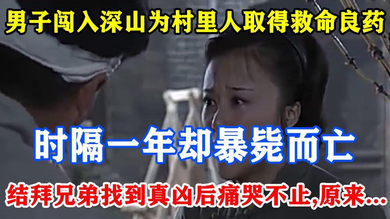 【中国故事】男子闯入深山为村里人取得救命良药,时隔一年却暴毙而亡,结拜兄弟找到真凶后痛哭不止,原来竟是村民