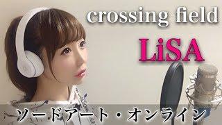 crossing field/LiSA【フル歌詞付き】-cover(アニメ『ソードアート・オンライン』主題歌)(クロッシングフィールド/リサ/Sword Art Online/SAO)