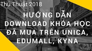 Hướng Dẫn Download Khóa Học Đã Mua Trên Unica, Edumall, Kyna | Thủ thuật 2018