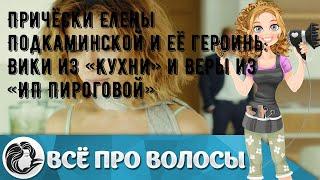 Причёски Елены Подкаминской и её героинь Вики из Кухни и Веры из ИП Пироговой
